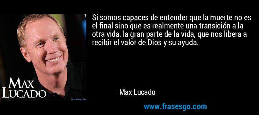 Si somos capaces de entender que la muerte no es el final sino que es realmente una transición a la otra vida, la gran parte de la vida, que nos libera a recibir el valor de Dios y su ayuda. – Max Lucado