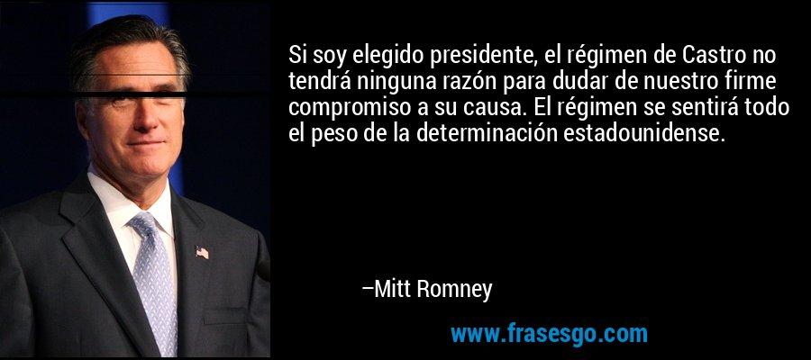 Si soy elegido presidente, el régimen de Castro no tendrá ninguna razón para dudar de nuestro firme compromiso a su causa. El régimen se sentirá todo el peso de la determinación estadounidense. – Mitt Romney