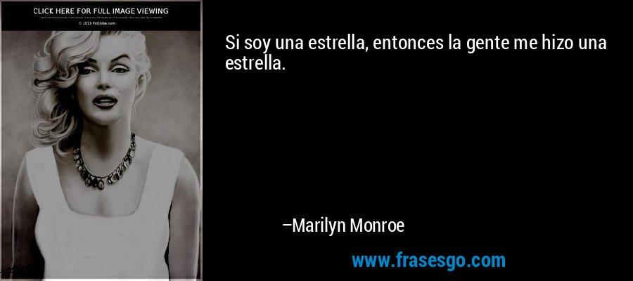 Si soy una estrella, entonces la gente me hizo una estrella. – Marilyn Monroe