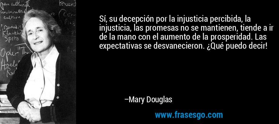 Sí, su decepción por la injusticia percibida, la injusticia, las promesas no se mantienen, tiende a ir de la mano con el aumento de la prosperidad. Las expectativas se desvanecieron. ¿Qué puedo decir! – Mary Douglas