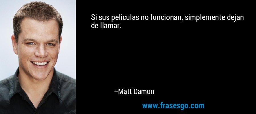 Si sus películas no funcionan, simplemente dejan de llamar. – Matt Damon