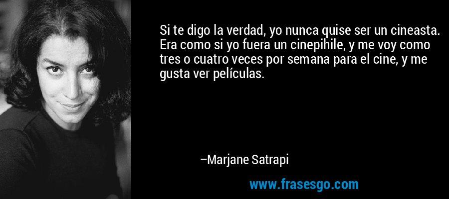 Si te digo la verdad, yo nunca quise ser un cineasta. Era como si yo fuera un cinepihile, y me voy como tres o cuatro veces por semana para el cine, y me gusta ver películas. – Marjane Satrapi