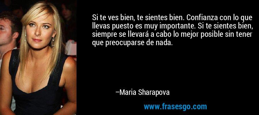 Si te ves bien, te sientes bien. Confianza con lo que llevas puesto es muy importante. Si te sientes bien, siempre se llevará a cabo lo mejor posible sin tener que preocuparse de nada. – Maria Sharapova