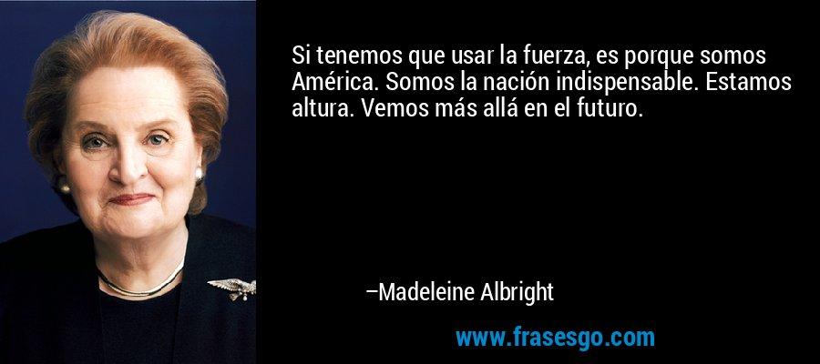 Si tenemos que usar la fuerza, es porque somos América. Somos la nación indispensable. Estamos altura. Vemos más allá en el futuro. – Madeleine Albright