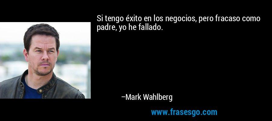 Si tengo éxito en los negocios, pero fracaso como padre, yo he fallado. – Mark Wahlberg