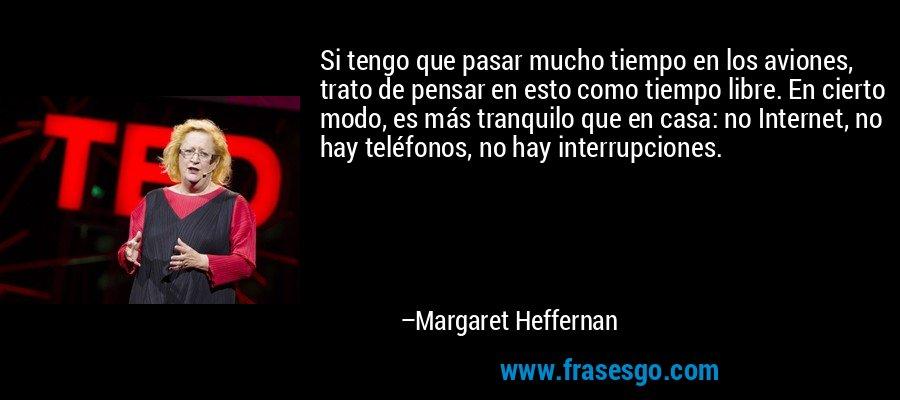 Si tengo que pasar mucho tiempo en los aviones, trato de pensar en esto como tiempo libre. En cierto modo, es más tranquilo que en casa: no Internet, no hay teléfonos, no hay interrupciones. – Margaret Heffernan