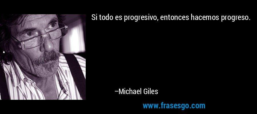 Si todo es progresivo, entonces hacemos progreso. – Michael Giles