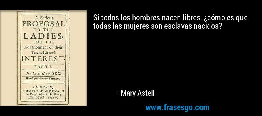 Si todos los hombres nacen libres, ¿cómo es que todas las mujeres son esclavas nacidos? – Mary Astell
