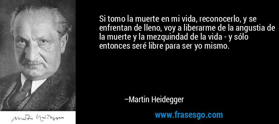 Si tomo la muerte en mi vida, reconocerlo, y se enfrentan de lleno, voy a liberarme de la angustia de la muerte y la mezquindad de la vida - y sólo entonces seré libre para ser yo mismo. – Martin Heidegger