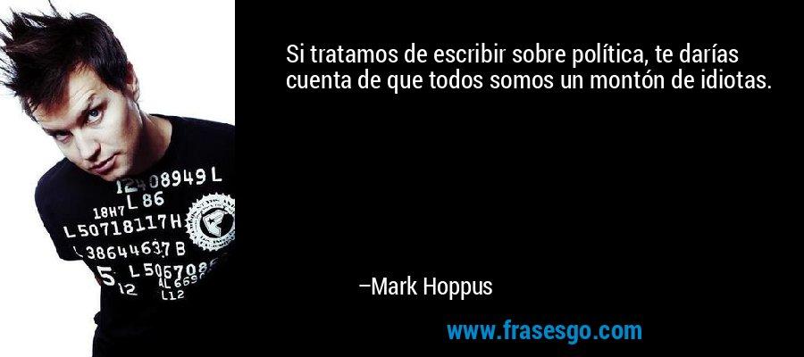 Si tratamos de escribir sobre política, te darías cuenta de que todos somos un montón de idiotas. – Mark Hoppus