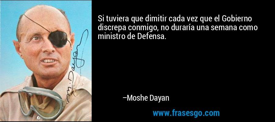 Si tuviera que dimitir cada vez que el Gobierno discrepa conmigo, no duraría una semana como ministro de Defensa. – Moshe Dayan