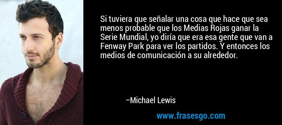 Si tuviera que señalar una cosa que hace que sea menos probable que los Medias Rojas ganar la Serie Mundial, yo diría que era esa gente que van a Fenway Park para ver los partidos. Y entonces los medios de comunicación a su alrededor. – Michael Lewis