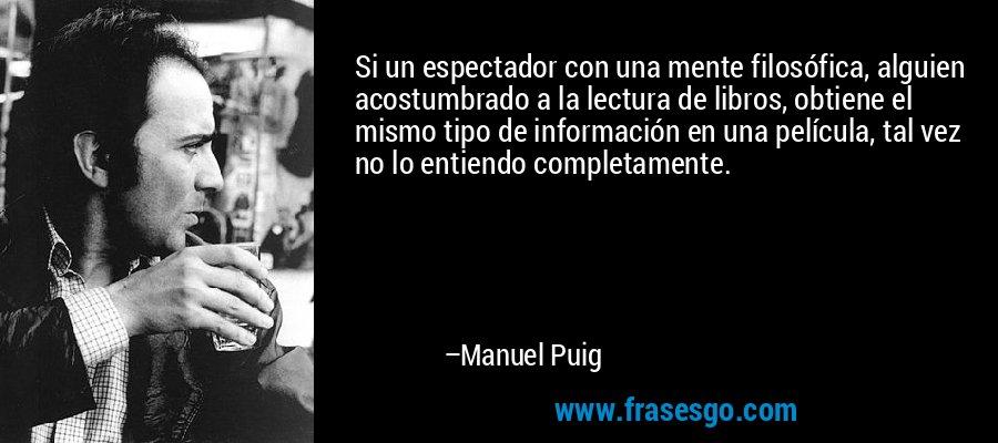 Si un espectador con una mente filosófica, alguien acostumbrado a la lectura de libros, obtiene el mismo tipo de información en una película, tal vez no lo entiendo completamente. – Manuel Puig