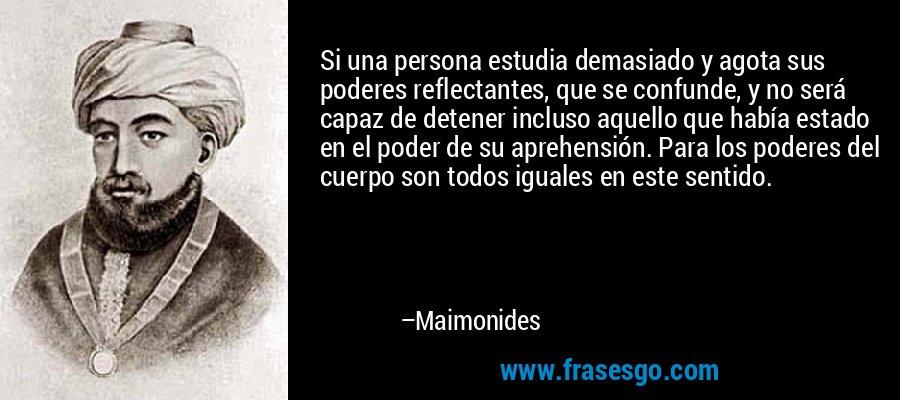 Si una persona estudia demasiado y agota sus poderes reflectantes, que se confunde, y no será capaz de detener incluso aquello que había estado en el poder de su aprehensión. Para los poderes del cuerpo son todos iguales en este sentido. – Maimonides