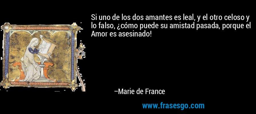 Si uno de los dos amantes es leal, y el otro celoso y lo falso, ¿cómo puede su amistad pasada, porque el Amor es asesinado! – Marie de France