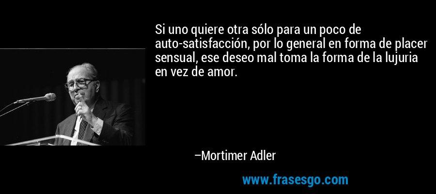 Si uno quiere otra sólo para un poco de auto-satisfacción, por lo general en forma de placer sensual, ese deseo mal toma la forma de la lujuria en vez de amor. – Mortimer Adler