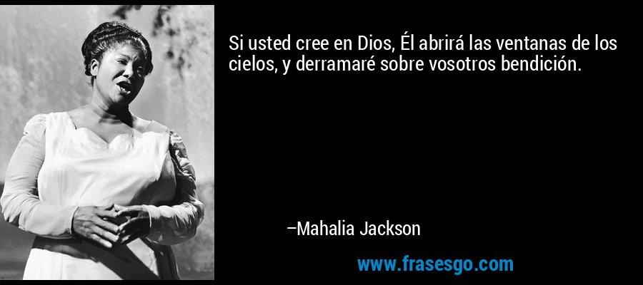 Si usted cree en Dios, Él abrirá las ventanas de los cielos, y derramaré sobre vosotros bendición. – Mahalia Jackson