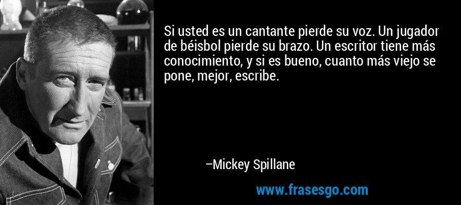 Si usted es un cantante pierde su voz. Un jugador de béisbol pierde su brazo. Un escritor tiene más conocimiento, y si es bueno, cuanto más viejo se pone, mejor, escribe. – Mickey Spillane