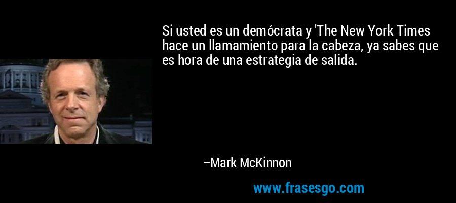 Si usted es un demócrata y 'The New York Times hace un llamamiento para la cabeza, ya sabes que es hora de una estrategia de salida. – Mark McKinnon