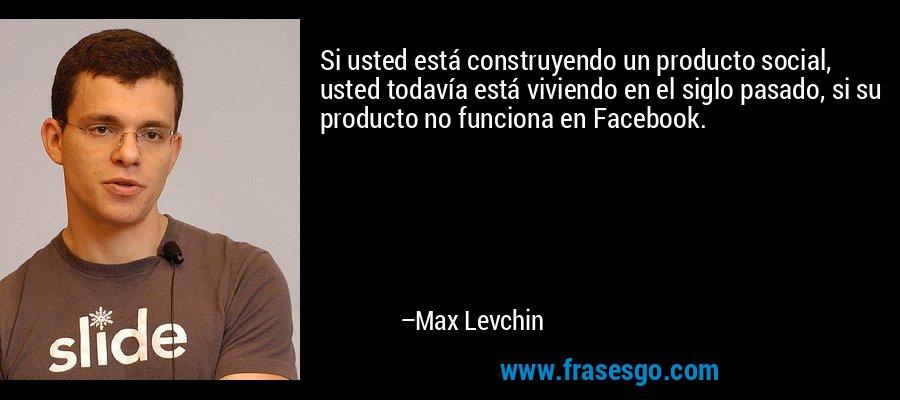 Si usted está construyendo un producto social, usted todavía está viviendo en el siglo pasado, si su producto no funciona en Facebook. – Max Levchin