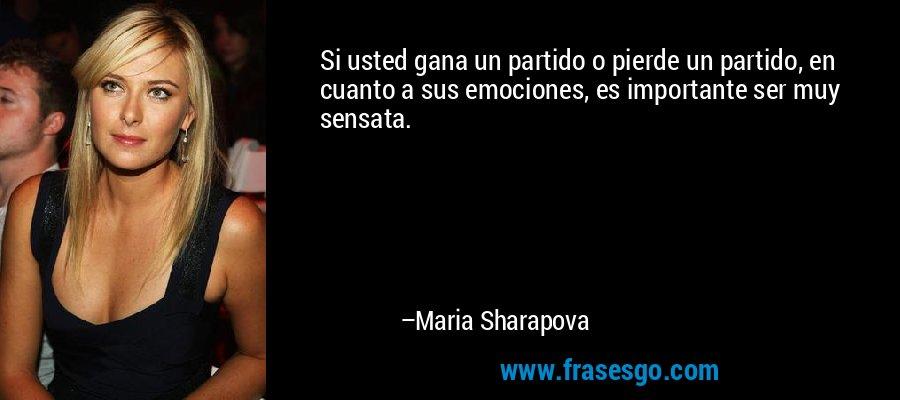 Si usted gana un partido o pierde un partido, en cuanto a sus emociones, es importante ser muy sensata. – Maria Sharapova