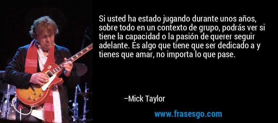 Si usted ha estado jugando durante unos años, sobre todo en un contexto de grupo, podrás ver si tiene la capacidad o la pasión de querer seguir adelante. Es algo que tiene que ser dedicado a y tienes que amar, no importa lo que pase. – Mick Taylor