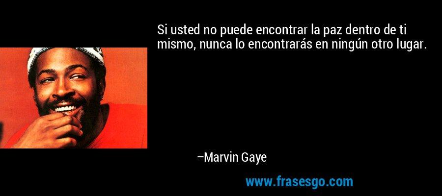 Si usted no puede encontrar la paz dentro de ti mismo, nunca lo encontrarás en ningún otro lugar. – Marvin Gaye