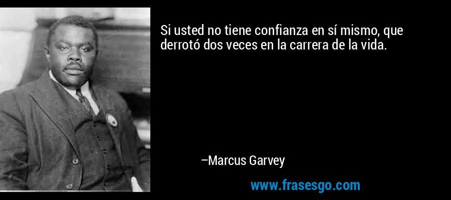 Si usted no tiene confianza en sí mismo, que derrotó dos veces en la carrera de la vida. – Marcus Garvey