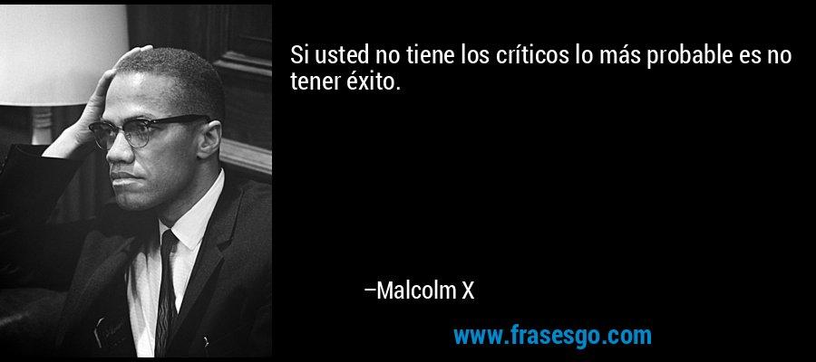 Si usted no tiene los críticos lo más probable es no tener éxito. – Malcolm X