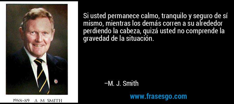 Si usted permanece calmo, tranquilo y seguro de sí mismo, mientras los demás corren a su alrededor perdiendo la cabeza, quizá usted no comprende la gravedad de la situación. – M. J. Smith