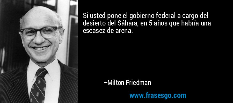 Si usted pone el gobierno federal a cargo del desierto del Sáhara, en 5 años que habría una escasez de arena. – Milton Friedman
