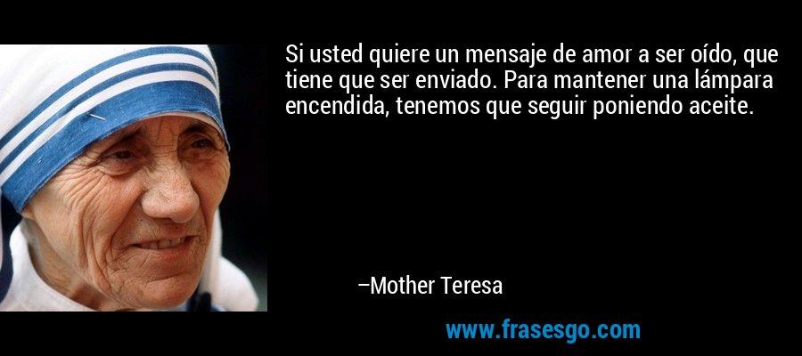Si usted quiere un mensaje de amor a ser oído, que tiene que ser enviado. Para mantener una lámpara encendida, tenemos que seguir poniendo aceite. – Mother Teresa