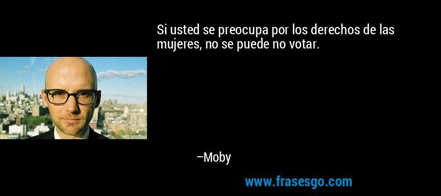Si usted se preocupa por los derechos de las mujeres, no se puede no votar. – Moby