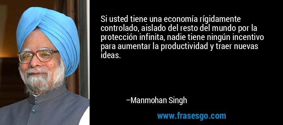 Si usted tiene una economía rígidamente controlado, aislado del resto del mundo por la protección infinita, nadie tiene ningún incentivo para aumentar la productividad y traer nuevas ideas. – Manmohan Singh