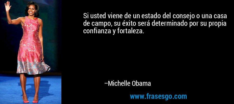 Si usted viene de un estado del consejo o una casa de campo, su éxito será determinado por su propia confianza y fortaleza. – Michelle Obama