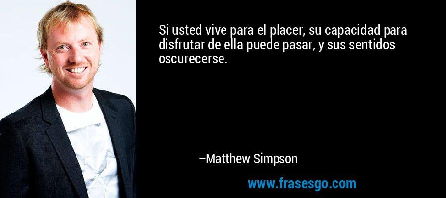 Si usted vive para el placer, su capacidad para disfrutar de ella puede pasar, y sus sentidos oscurecerse. – Matthew Simpson