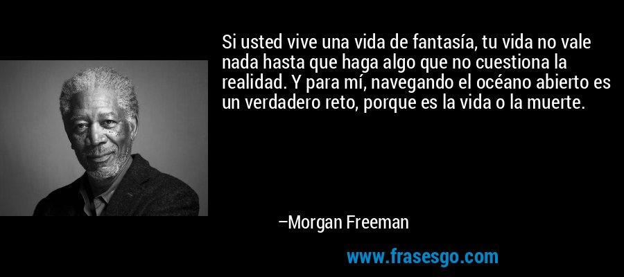 Si usted vive una vida de fantasía, tu vida no vale nada hasta que haga algo que no cuestiona la realidad. Y para mí, navegando el océano abierto es un verdadero reto, porque es la vida o la muerte. – Morgan Freeman