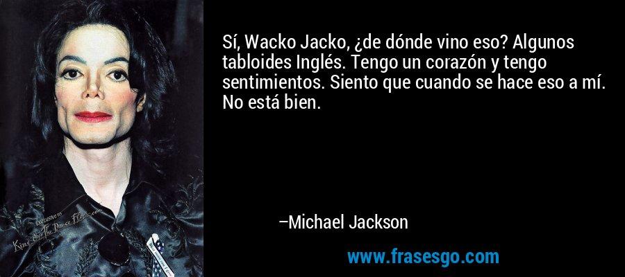 Sí, Wacko Jacko, ¿de dónde vino eso? Algunos tabloides Inglés. Tengo un corazón y tengo sentimientos. Siento que cuando se hace eso a mí. No está bien. – Michael Jackson