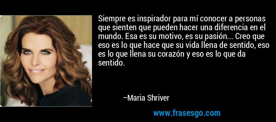 Siempre es inspirador para mí conocer a personas que sienten que pueden hacer una diferencia en el mundo. Esa es su motivo, es su pasión... Creo que eso es lo que hace que su vida llena de sentido, eso es lo que llena su corazón y eso es lo que da sentido. – Maria Shriver