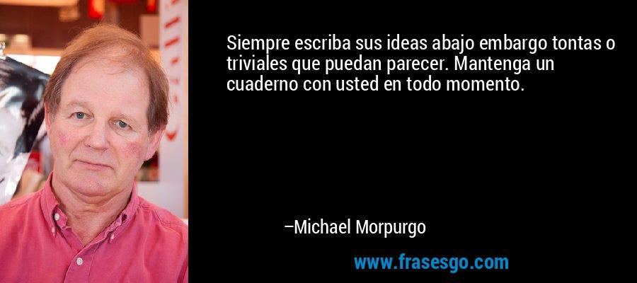 Siempre escriba sus ideas abajo embargo tontas o triviales que puedan parecer. Mantenga un cuaderno con usted en todo momento. – Michael Morpurgo
