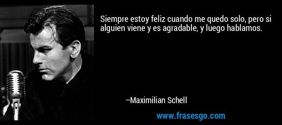 Siempre estoy feliz cuando me quedo solo, pero si alguien viene y es agradable, y luego hablamos. – Maximilian Schell
