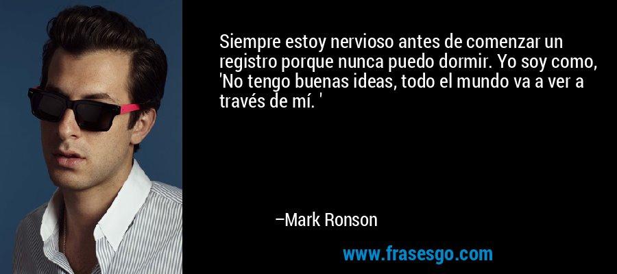 Siempre estoy nervioso antes de comenzar un registro porque nunca puedo dormir. Yo soy como, 'No tengo buenas ideas, todo el mundo va a ver a través de mí. ' – Mark Ronson