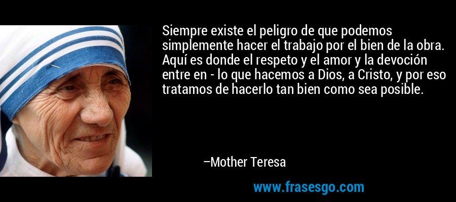 Siempre existe el peligro de que podemos simplemente hacer el trabajo por el bien de la obra. Aquí es donde el respeto y el amor y la devoción entre en - lo que hacemos a Dios, a Cristo, y por eso tratamos de hacerlo tan bien como sea posible. – Mother Teresa