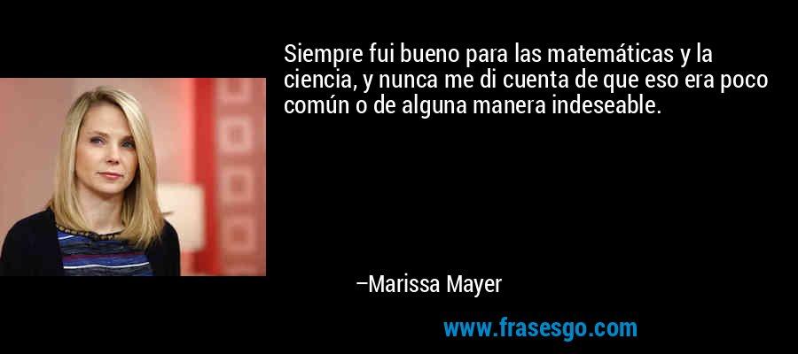 Siempre fui bueno para las matemáticas y la ciencia, y nunca me di cuenta de que eso era poco común o de alguna manera indeseable. – Marissa Mayer