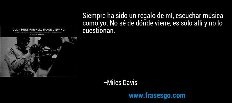 Siempre ha sido un regalo de mí, escuchar música como yo. No sé de dónde viene, es sólo allí y no lo cuestionan. – Miles Davis