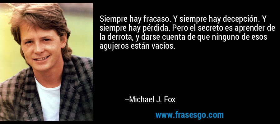 Siempre hay fracaso. Y siempre hay decepción. Y siempre hay pérdida. Pero el secreto es aprender de la derrota, y darse cuenta de que ninguno de esos agujeros están vacíos. – Michael J. Fox