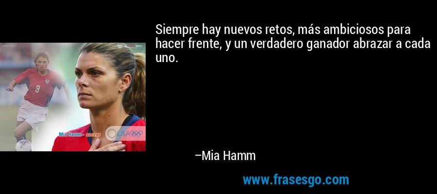 Siempre hay nuevos retos, más ambiciosos para hacer frente, y un verdadero ganador abrazar a cada uno. – Mia Hamm