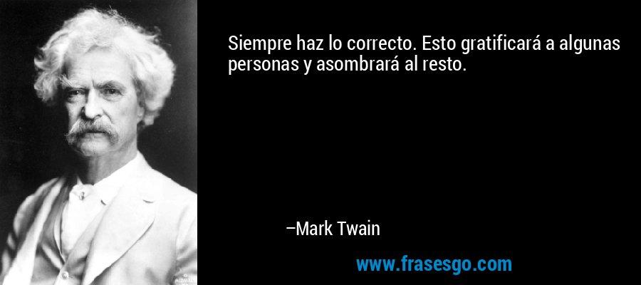 Siempre haz lo correcto. Esto gratificará a algunas personas y asombrará al resto. – Mark Twain