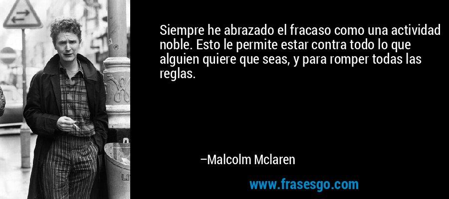 Siempre he abrazado el fracaso como una actividad noble. Esto le permite estar contra todo lo que alguien quiere que seas, y para romper todas las reglas. – Malcolm Mclaren