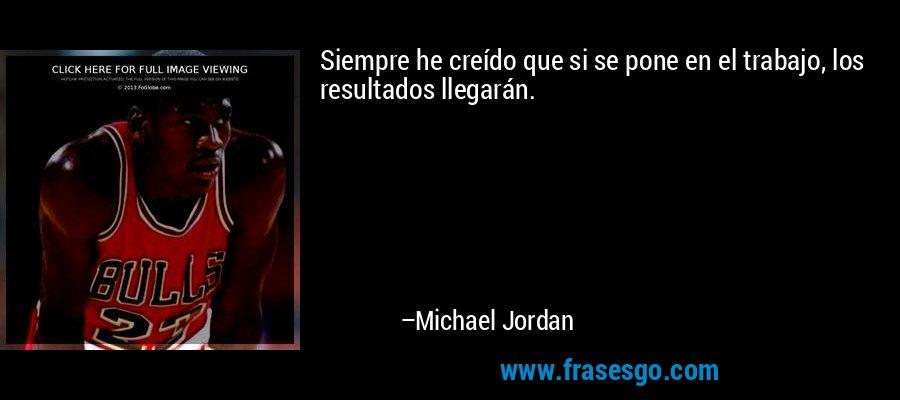 Siempre he creído que si se pone en el trabajo, los resultados llegarán. – Michael Jordan